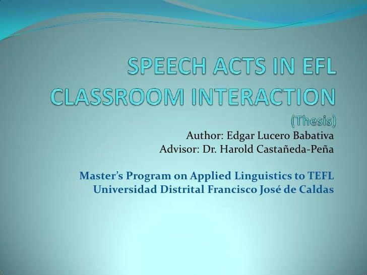 SPEECH ACTS IN EFL CLASSROOM INTERACTION(Thesis)<br />Author: Edgar Lucero Babativa<br />Advisor: Dr. Harold Castañeda-Peñ...