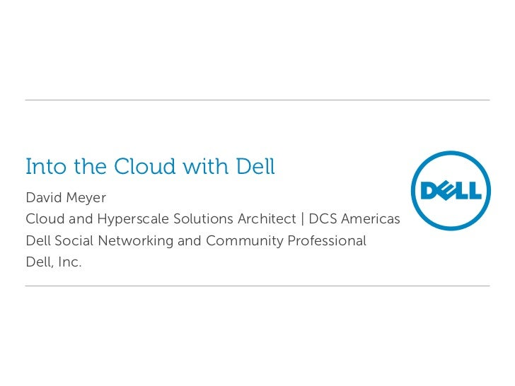 Into the Cloud with DellDavid MeyerCloud and Hyperscale Solutions Architect   DCS AmericasDell Social Networking and Commu...