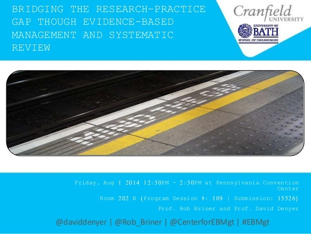 BRIDGING THE RESEARCH-PRACTICE GAP THOUGH EVIDENCE-BASED MANAGEMENT AND SYSTEMATIC REVIEW Friday, Aug 1 2014 12:30PM - 2:3...