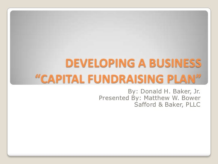 "DEVELOPING A BUSINESS ""CAPITAL FUNDRAISING PLAN"" <br />By: Donald H. Baker, Jr.<br />Presented By: Matthew W. Bower<br />S..."