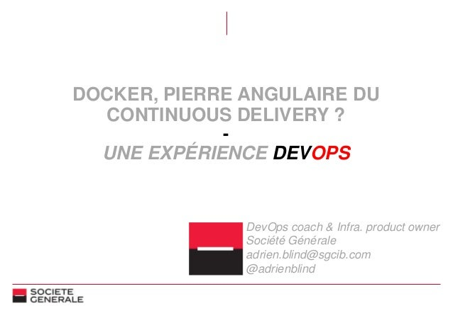 DOCKER, PIERRE ANGULAIRE DU CONTINUOUS DELIVERY ? - UNE EXPÉRIENCE DEVOPS DevOps coach & Infra. product owner Société Géné...