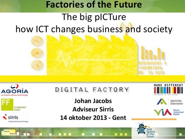 Factories of the Future The big pICTure how ICT changes business and society  Johan Jacobs Adviseur Sirris 14 oktober 2013...