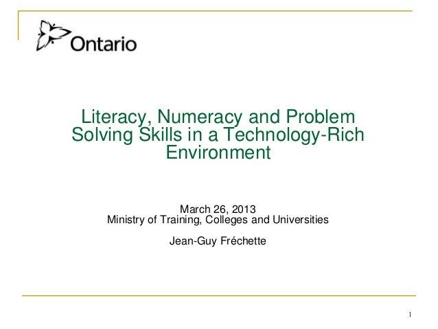 1 Literacy, Numeracy and Problem Solving Skills in a Technology-Rich Environment March 26, 2013 Ministry of Training, Coll...