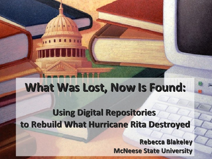 What Was Lost, Now Is Found: Using Digital Repositories  to Rebuild What Hurricane Rita Destroyed Rebecca Blakeley McNeese...