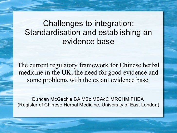 Challenges to integration: standardisation and establishing an evidence base for Chinese herbal medicine-D McGechie