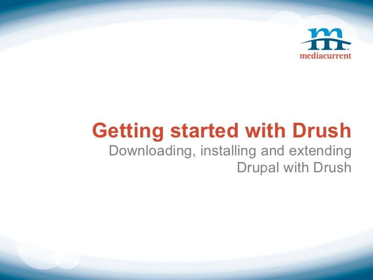 Getting started with Drush Downloading, installing and extending                     Drupal with Drush