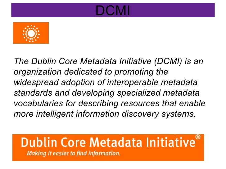 DCMI The Dublin Core Metadata Initiative (DCMI) is an organization dedicated to promoting the widespread adoption of inter...