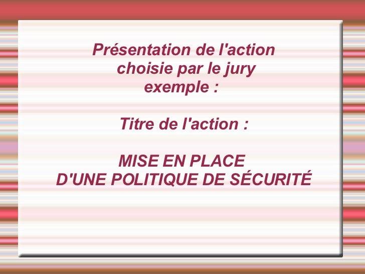 Présentation de l'action  choisie par le jury exemple :  Titre de l'action : MISE EN PLACE  D'UNE POLITIQUE DE SÉCURITÉ
