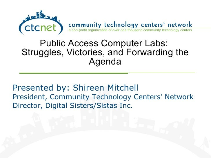 Public Access Computer Labs:  Struggles, Victories, and Forwarding the Agenda Presented by: Shireen Mitchell President, Co...