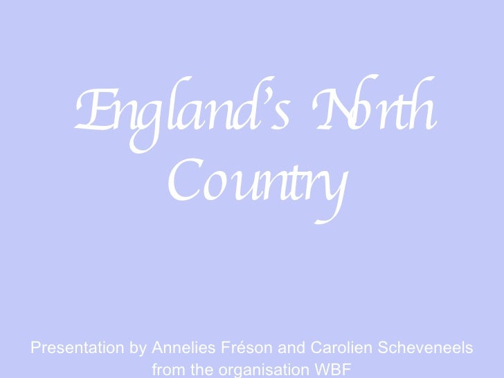 England's North Country Presentation by Annelies Fréson and Carolien Scheveneels from the organisation WBF