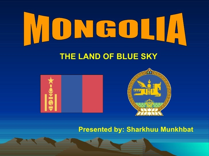 MONGOLIA Presented by: Sharkhuu Munkhbat THE LAND OF BLUE SKY