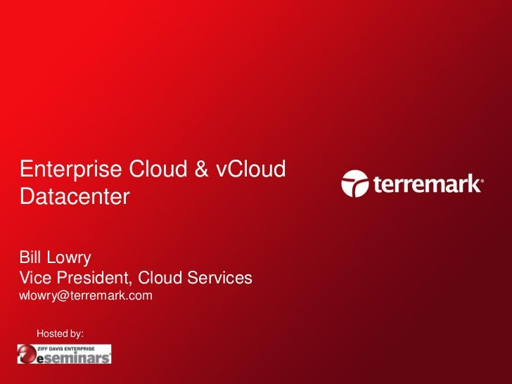 Enterprise Cloud & vCloudDatacenterBill LowryVice President, Cloud Serviceswlowry@terremark.com  Hosted by: