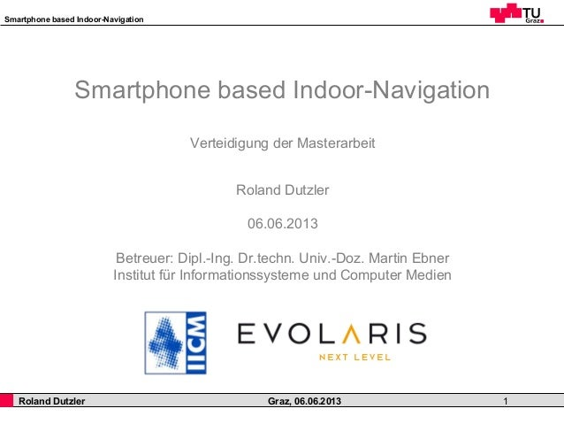 Smartphone based Indoor-NavigationRoland Dutzler Graz, 06.06.2013 1Smartphone based Indoor-NavigationVerteidigung der Mast...