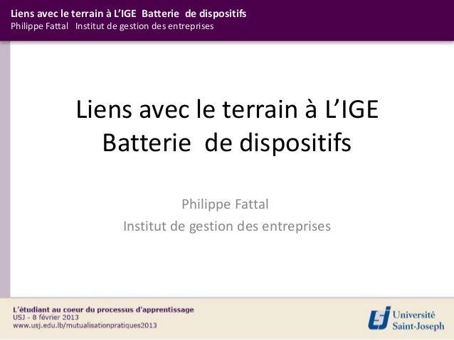 Liens avec le terrain à L'IGE Batterie de dispositifsPhilippe Fattal Institut de gestion des entreprises                Li...