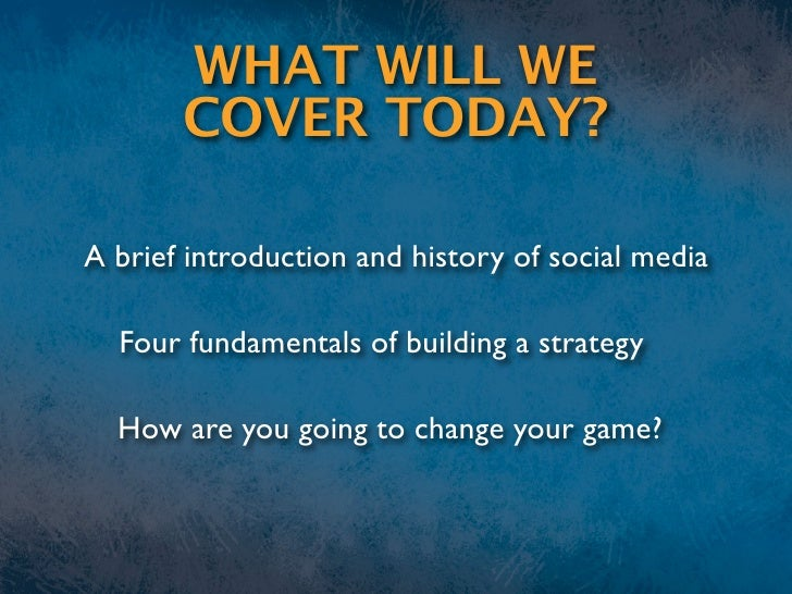 WHAT WILL WE        COVER TODAY?  A brief introduction and history of social media    Four fundamentals of building a stra...