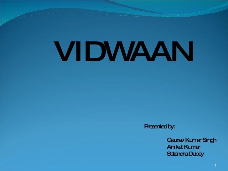 VIDWAAN Presented by: Gaurav Kumar Singh Aniket Kumar Satendra Dubey