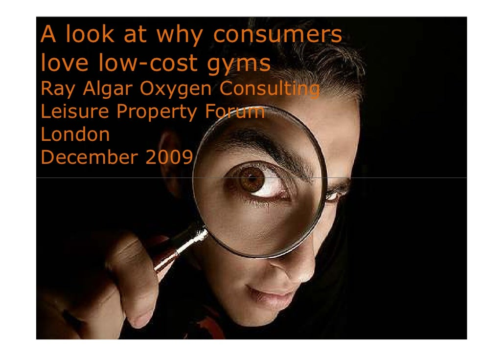 A look at why consumers love low-cost gyms Ray Algar Oxygen Consulting Leisure Property Forum London December 2009