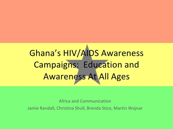 Ghana's HIV/AIDS Awareness Campaigns:  Education and Awareness At All Ages Africa and Communication Jamie Randall, Christi...