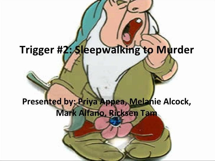 Trigger #2: Sleepwalking to Murder Presented by: Priya Appea, Melanie Alcock, Mark Alfano, Ricksen Tam
