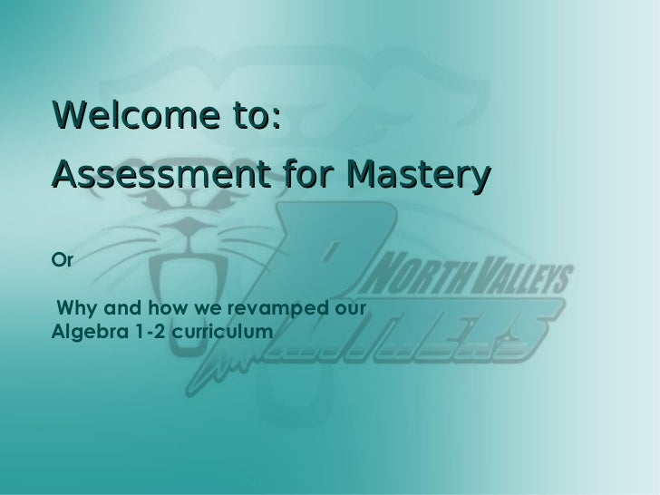 Welcome to: Assessment for Mastery Or Why and how we revamped our  Algebra 1-2 curriculum