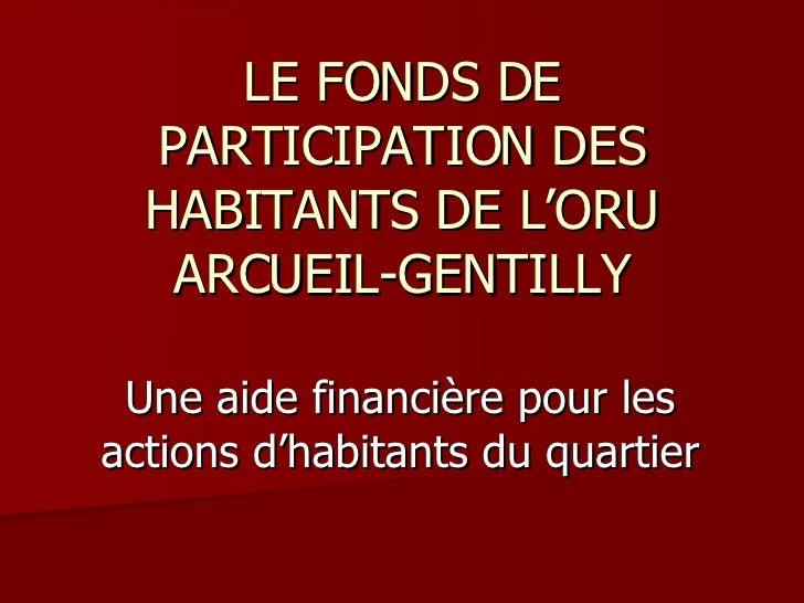 LE FONDS DE PARTICIPATION DES HABITANTS DE L'ORU ARCUEIL-GENTILLY Une aide financière pour les actions d'habitants du quar...