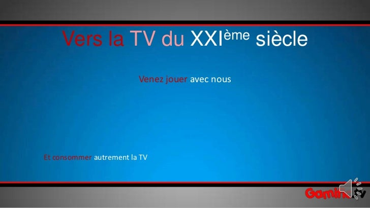 Vers la TV du XXIème siècle                         Venez jouer avec nousEt consommer autrement la TV