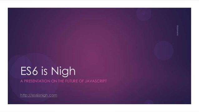 ES6 is NighA PRESENTATION ON THE FUTURE OF JAVASCRIPThttp://es6isnigh.com