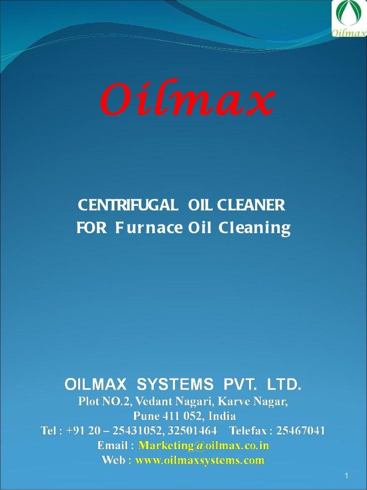 <ul><li>CENTRIFUGAL  OIL CLEANER  </li></ul><ul><li>FOR  Furnace Oil Cleaning </li></ul>Oilmax