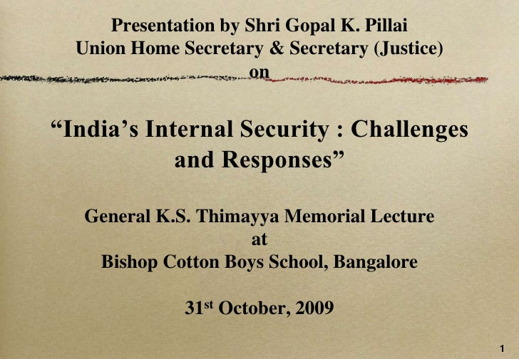 "Presentation by ShriGopal K. PillaiUnion Home Secretary & Secretary (Justice) on""India's Internal Security : Challenges an..."