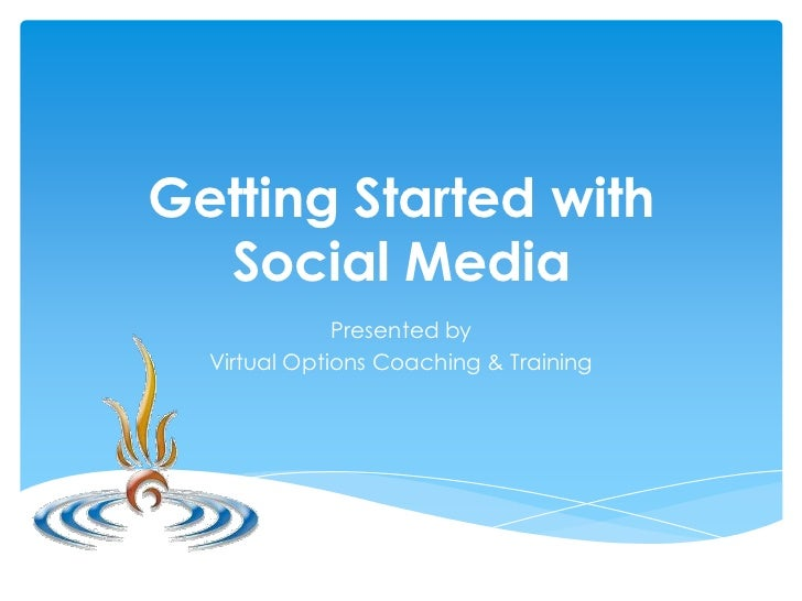 Getting Started with  Social Media              Presented by  Virtual Options Coaching & Training