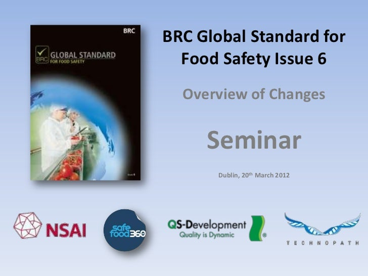 BRC Global Standard for  Food Safety Issue 6  Overview of Changes     Seminar       Dublin, 20th March 2012
