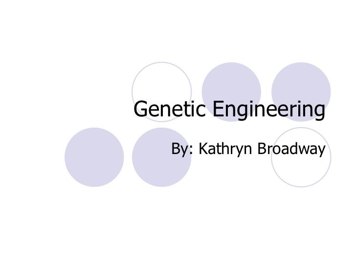 Genetic Engineering By: Kathryn Broadway
