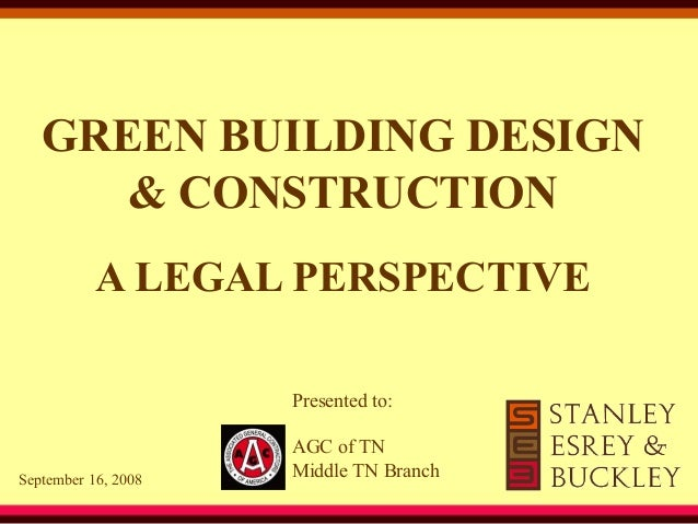 GREEN BUILDING DESIGN & CONSTRUCTION A LEGAL PERSPECTIVE Presented to: September 16, 2008 AGC of TN Middle TN Branch