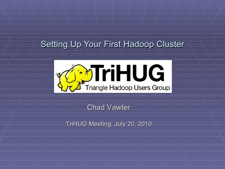 Setting Up Your First Hadoop Cluster Chad Vawter TriHUG Meeting: July 20, 2010