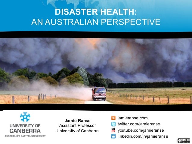 DISASTER HEALTH:AN AUSTRALIAN PERSPECTIVEJamie RanseAssistant ProfessorUniversity of Canberrajamieranse.comtwitter.com/jam...