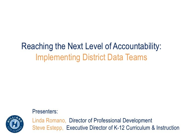 Reaching the Next Level of Accountability:   Implementing District Data Teams   Presenters:   Linda Romano, Director of Pr...