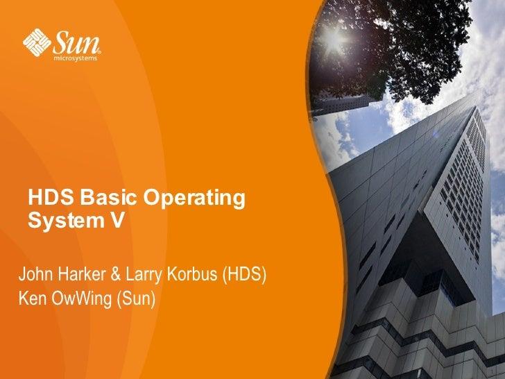 HDS Basic Operating System VJohn Harker & Larry Korbus (HDS)Ken OwWing (Sun)                                   1