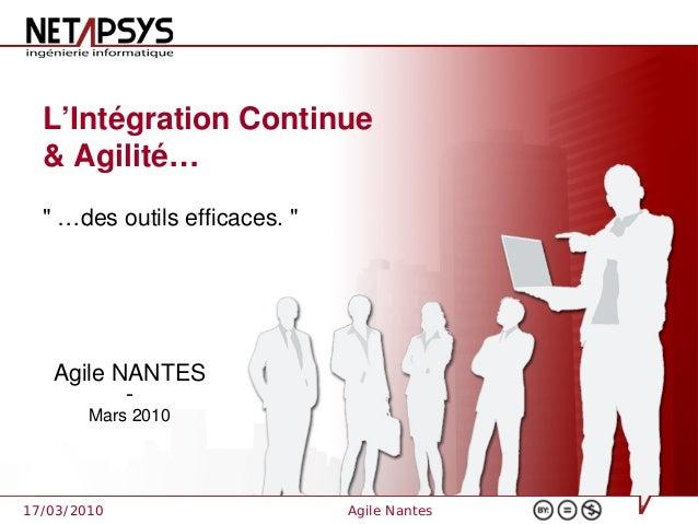 """L'Intégration Continue  & Agilité…  """" …des outils efficaces. """"   Agile NANTES          -        Mars 201017/03/2010       ..."""