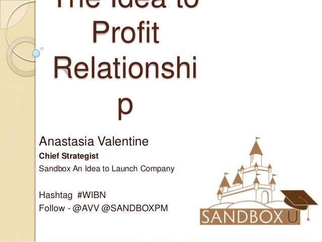 The Idea to Profit Relationshi p Anastasia Valentine Chief Strategist Sandbox An Idea to Launch Company  Hashtag #WIBN Fol...