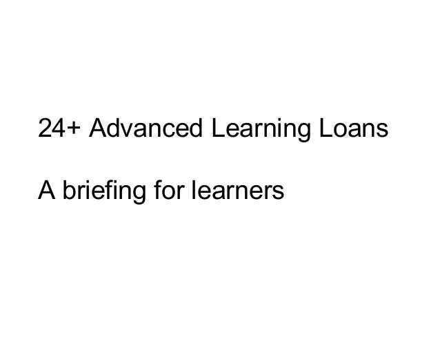 24+ Advanced Learning Loans A briefing for learners