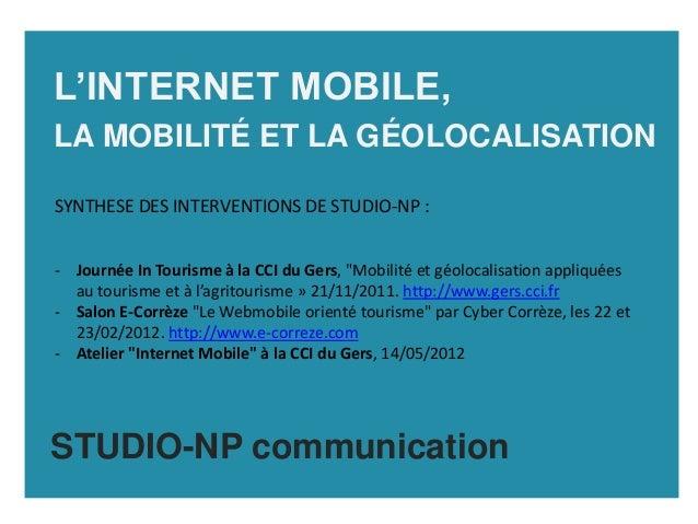 L'INTERNET MOBILE,LA MOBILITÉ ET LA GÉOLOCALISATIONSYNTHESE DES INTERVENTIONS DE STUDIO-NP :- Journée In Tourisme à la CCI...