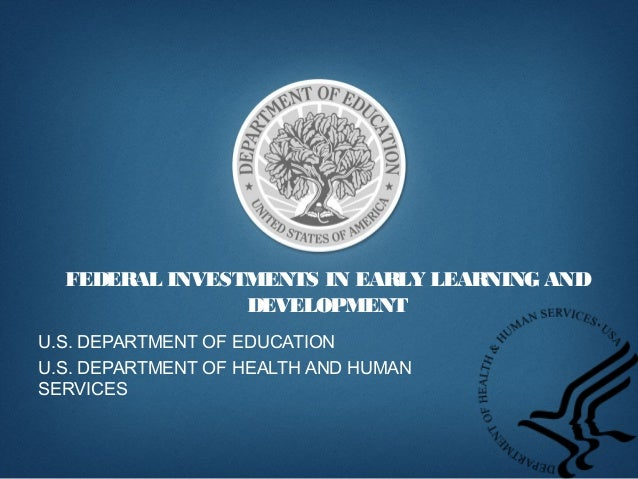FEDERAL INVESTMENTS IN EARLY LEARNING AND DEVELOPMENT U.S. DEPARTMENT OF EDUCATION U.S. DEPARTMENT OF HEALTH AND HUMAN SER...