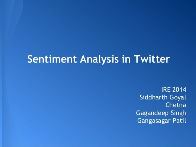 Sentiment Analysis in Twitter IRE 2014 Siddharth Goyal Chetna Gagandeep Singh Gangasagar Patil