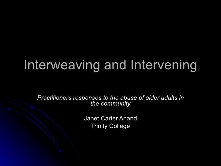 Interweaving and Intervening Practitioners responses to the abuse of older adults in the community Janet Carter Anand Trin...