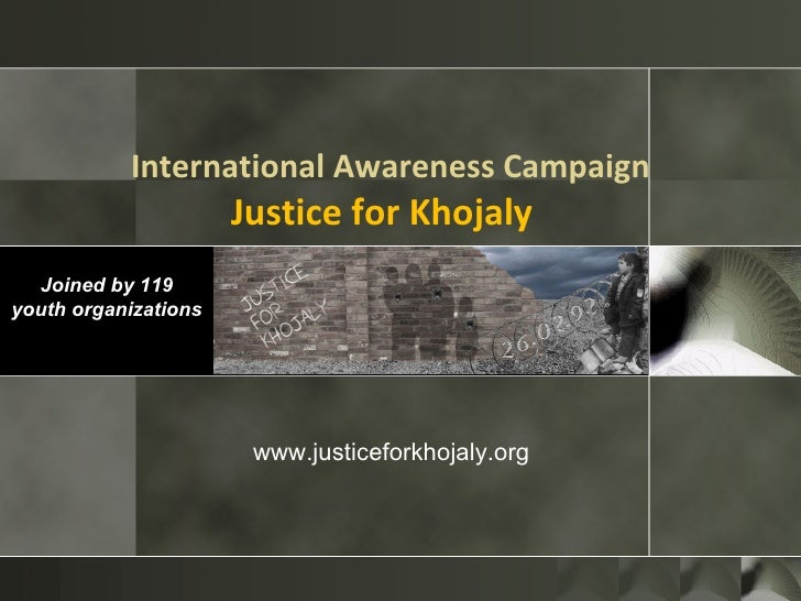 International Awareness Campaign Justice for Khojaly   Joined by 119 youth organizations www.justiceforkhojaly.org