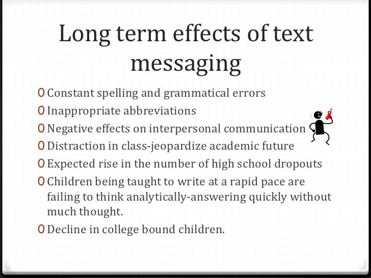 effect of text messaging on teen Text messaging, or texting, is the act of composing and sending electronic messages, typically consisting of alphabetic and numeric characters, between two or more users of mobile phones, tablets, desktops/laptops, or other devices.