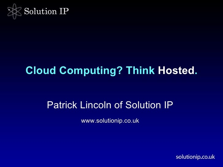 Cloud Computing? Think  Hosted . Patrick Lincoln of Solution IP   www.solutionip.co.uk