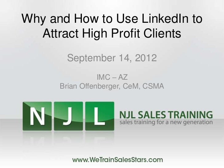 Why and How to Use LinkedIn to  Attract High Profit Clients       September 14, 2012                 IMC – AZ      Brian O...