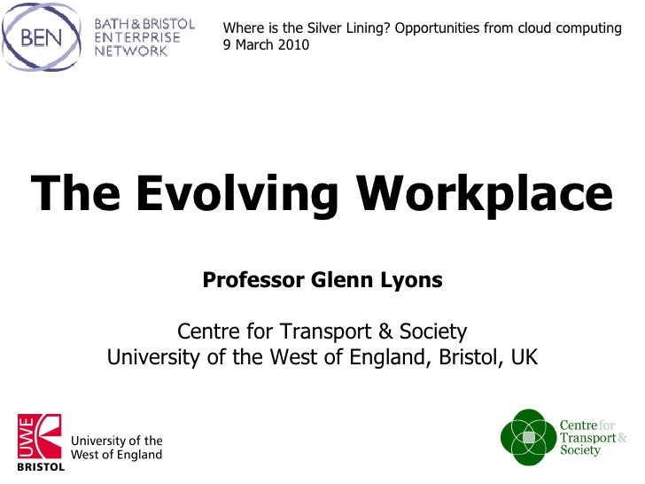 The Evolving Workplace Professor Glenn Lyons Centre for Transport & Society University of the West of England, Bristol, UK...