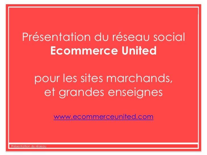 Présentation du réseau social<br />Ecommerce United<br />pour les sites marchands, <br />et grandes enseignes<br />www.eco...